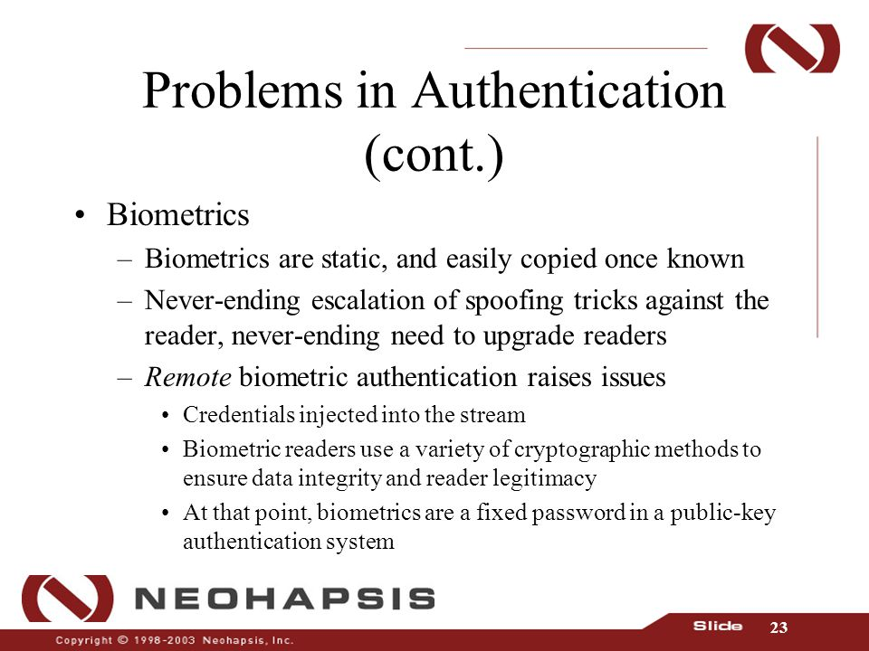 23 Problems in Authentication (cont.) Biometrics –Biometrics are static, and easily copied once known –Never-ending escalation of spoofing tricks against the reader, never-ending need to upgrade readers –Remote biometric authentication raises issues Credentials injected into the stream Biometric readers use a variety of cryptographic methods to ensure data integrity and reader legitimacy At that point, biometrics are a fixed password in a public-key authentication system