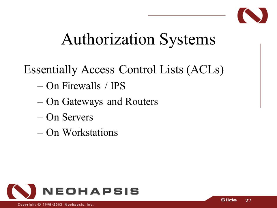 27 Authorization Systems Essentially Access Control Lists (ACLs) –On Firewalls / IPS –On Gateways and Routers –On Servers –On Workstations