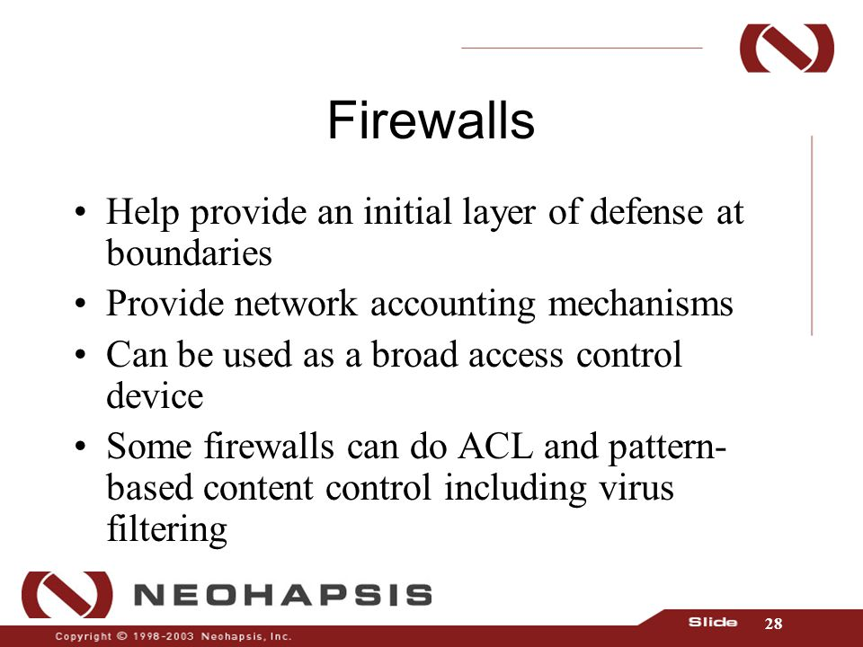 28 Firewalls Help provide an initial layer of defense at boundaries Provide network accounting mechanisms Can be used as a broad access control device Some firewalls can do ACL and pattern- based content control including virus filtering