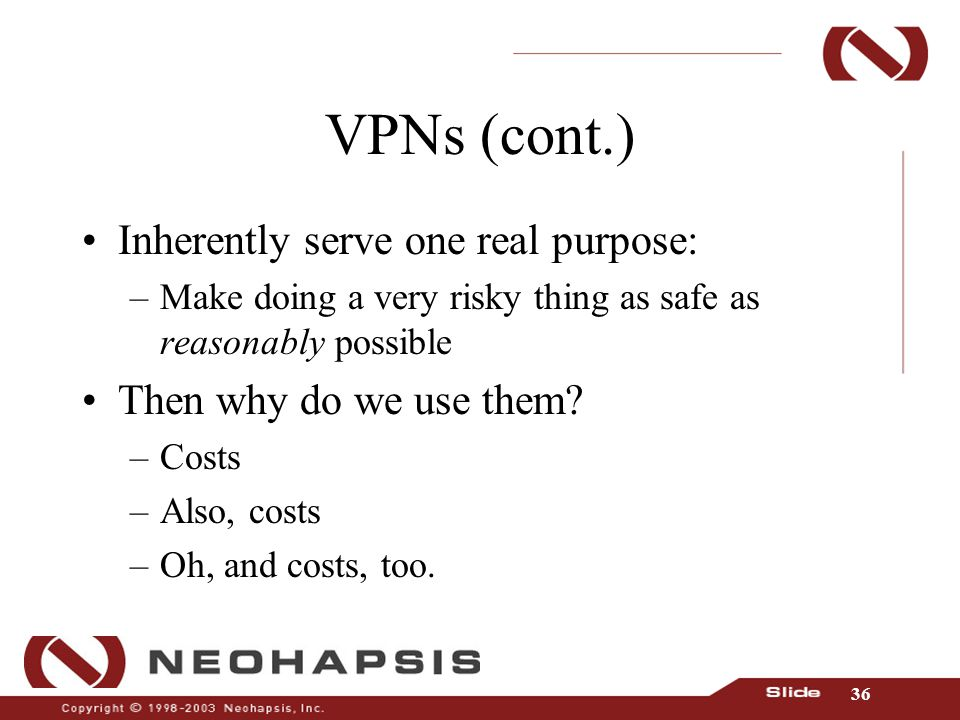 36 VPNs (cont.) Inherently serve one real purpose: –Make doing a very risky thing as safe as reasonably possible Then why do we use them.