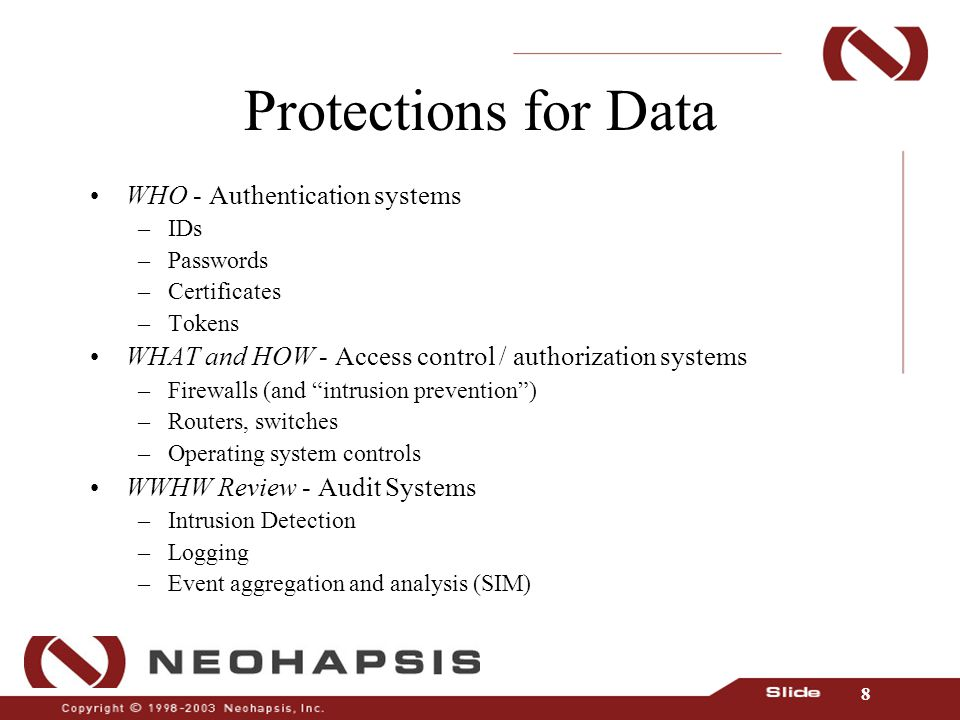 8 Protections for Data WHO - Authentication systems –IDs –Passwords –Certificates –Tokens WHAT and HOW - Access control / authorization systems –Firewalls (and intrusion prevention ) –Routers, switches –Operating system controls WWHW Review - Audit Systems –Intrusion Detection –Logging –Event aggregation and analysis (SIM)