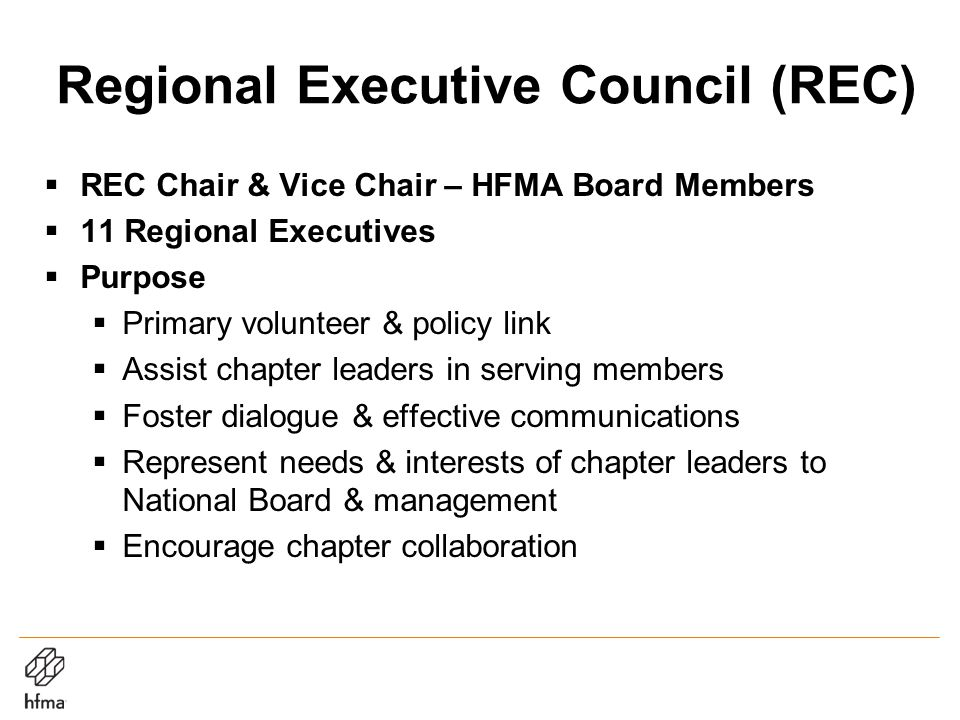 Regional Executive Council (REC)  REC Chair & Vice Chair – HFMA Board Members  11 Regional Executives  Purpose  Primary volunteer & policy link  Assist chapter leaders in serving members  Foster dialogue & effective communications  Represent needs & interests of chapter leaders to National Board & management  Encourage chapter collaboration
