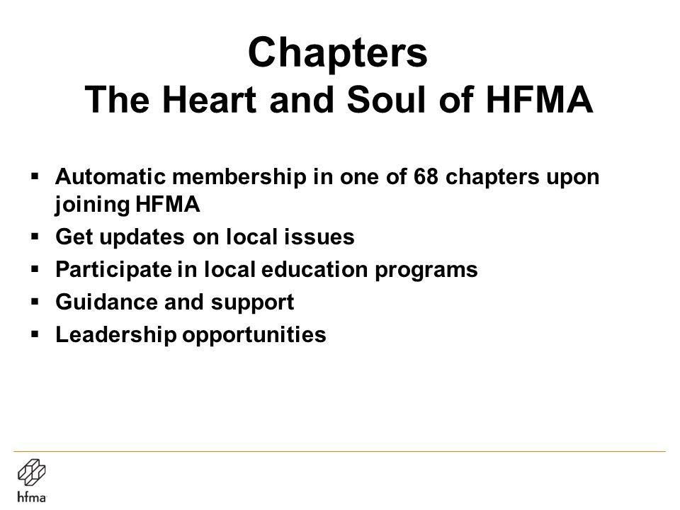 Chapters The Heart and Soul of HFMA  Automatic membership in one of 68 chapters upon joining HFMA  Get updates on local issues  Participate in local education programs  Guidance and support  Leadership opportunities