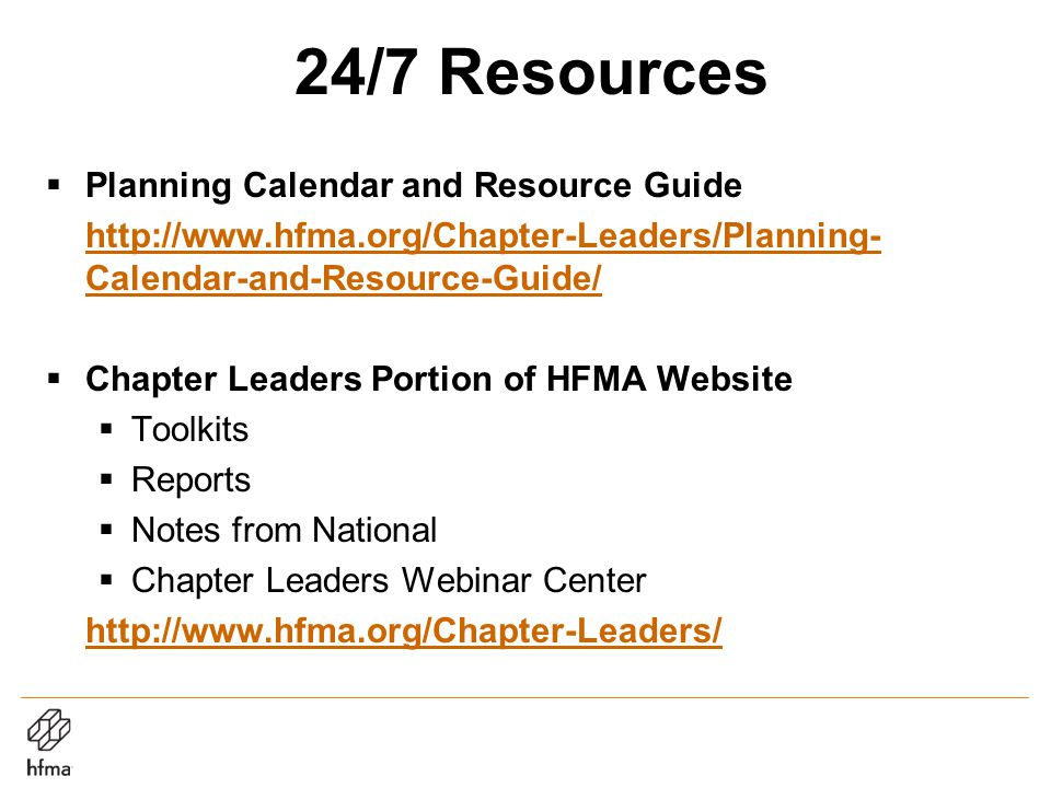 24/7 Resources  Planning Calendar and Resource Guide http://www.hfma.org/Chapter-Leaders/Planning- Calendar-and-Resource-Guide/  Chapter Leaders Portion of HFMA Website  Toolkits  Reports  Notes from National  Chapter Leaders Webinar Center http://www.hfma.org/Chapter-Leaders/