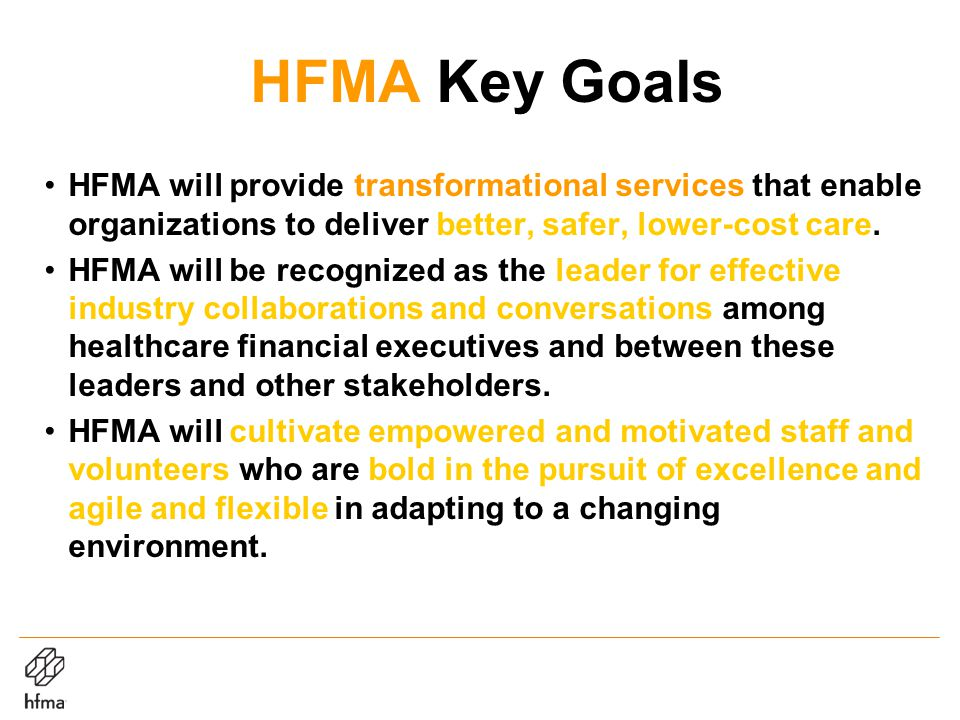 HFMA Key Goals HFMA will provide transformational services that enable organizations to deliver better, safer, lower-cost care.
