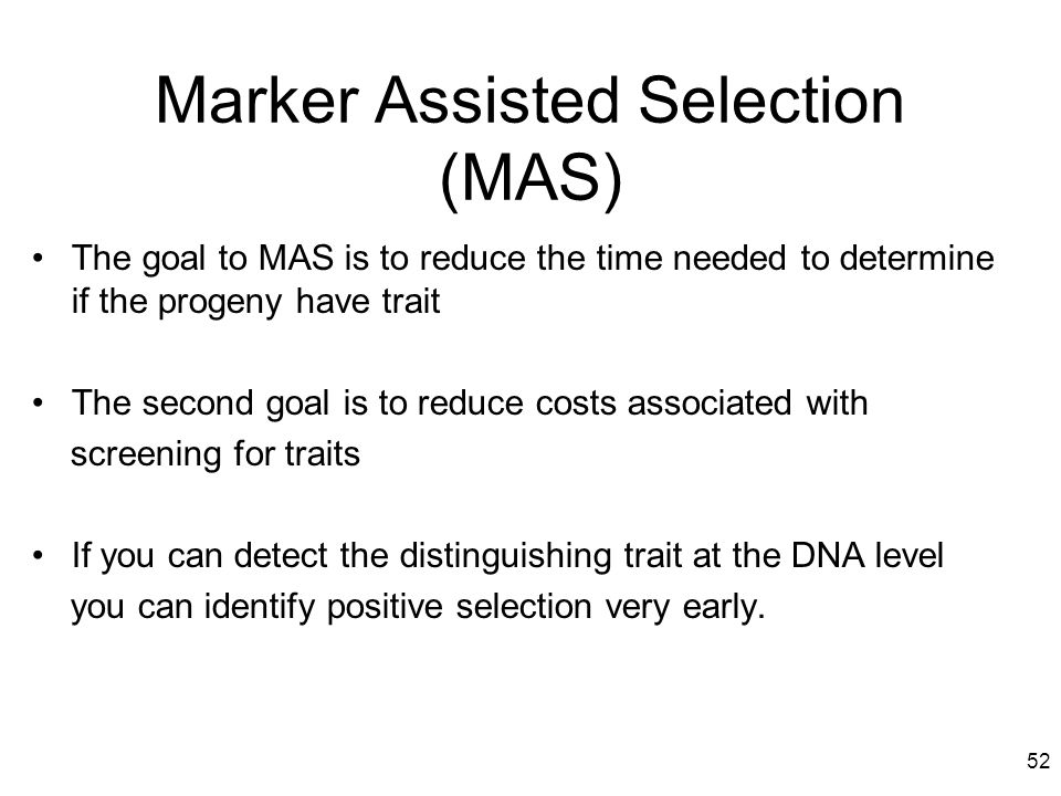 52 The goal to MAS is to reduce the time needed to determine if the progeny have trait The second goal is to reduce costs associated with screening fo