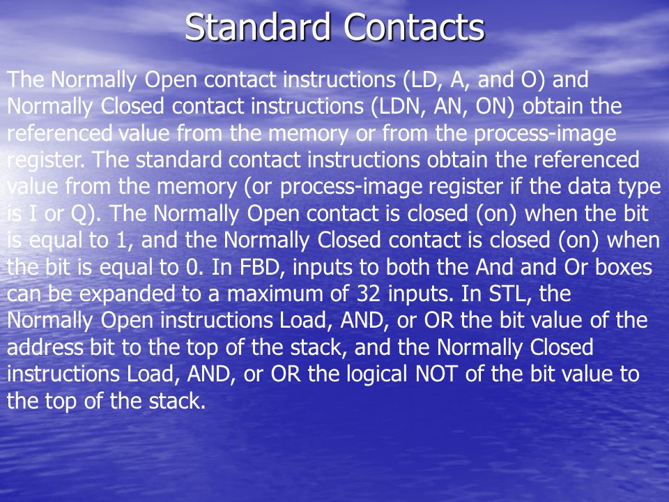 The Normally Open contact instructions (LD, A, and O) and Normally Closed contact instructions (LDN, AN, ON) obtain the referenced value from the memory or from the process-image register.