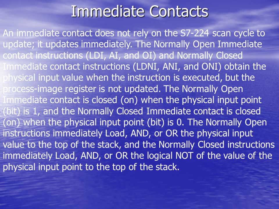 Immediate Contacts An immediate contact does not rely on the S7-224 scan cycle to update; it updates immediately.