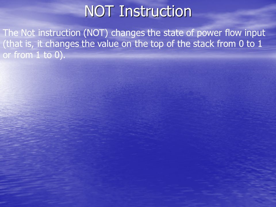 NOT Instruction The Not instruction (NOT) changes the state of power flow input (that is, it changes the value on the top of the stack from 0 to 1 or from 1 to 0).
