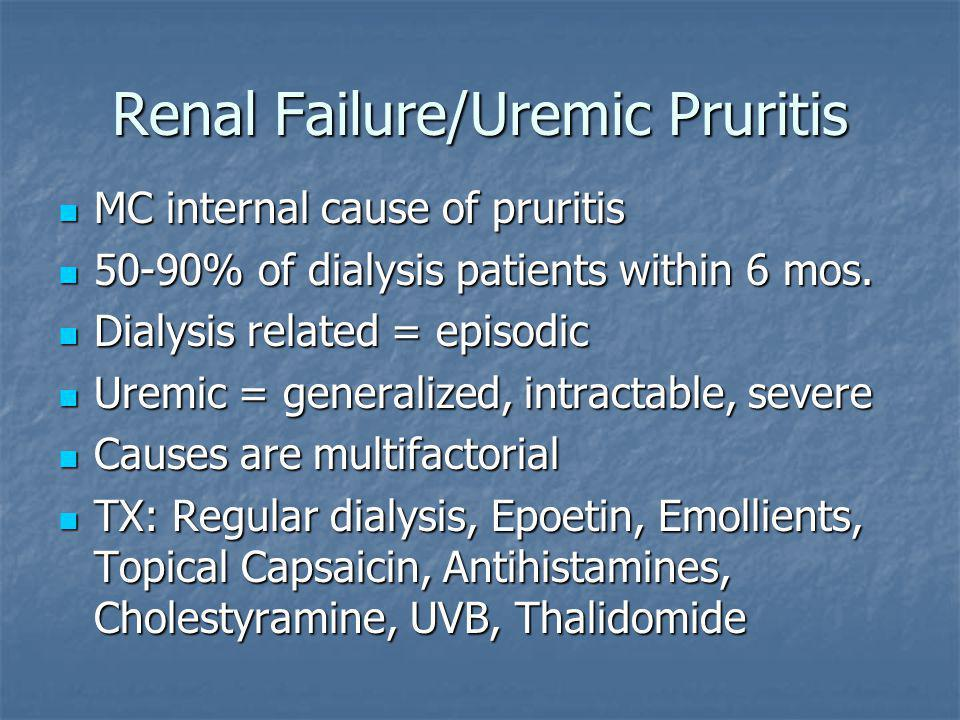 Renal Failure/Uremic Pruritis MC internal cause of pruritis MC internal cause of pruritis 50-90% of dialysis patients within 6 mos.