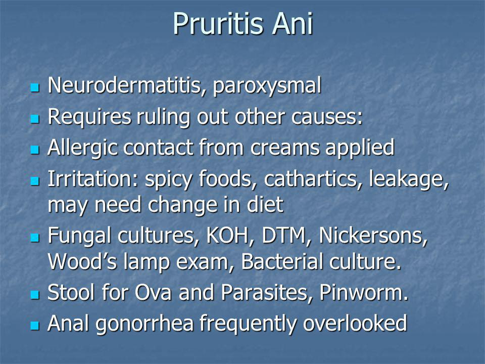 Pruritis Ani Neurodermatitis, paroxysmal Neurodermatitis, paroxysmal Requires ruling out other causes: Requires ruling out other causes: Allergic contact from creams applied Allergic contact from creams applied Irritation: spicy foods, cathartics, leakage, may need change in diet Irritation: spicy foods, cathartics, leakage, may need change in diet Fungal cultures, KOH, DTM, Nickersons, Wood's lamp exam, Bacterial culture.