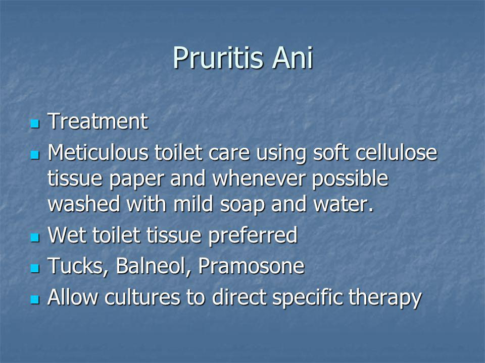Pruritis Ani Treatment Treatment Meticulous toilet care using soft cellulose tissue paper and whenever possible washed with mild soap and water.