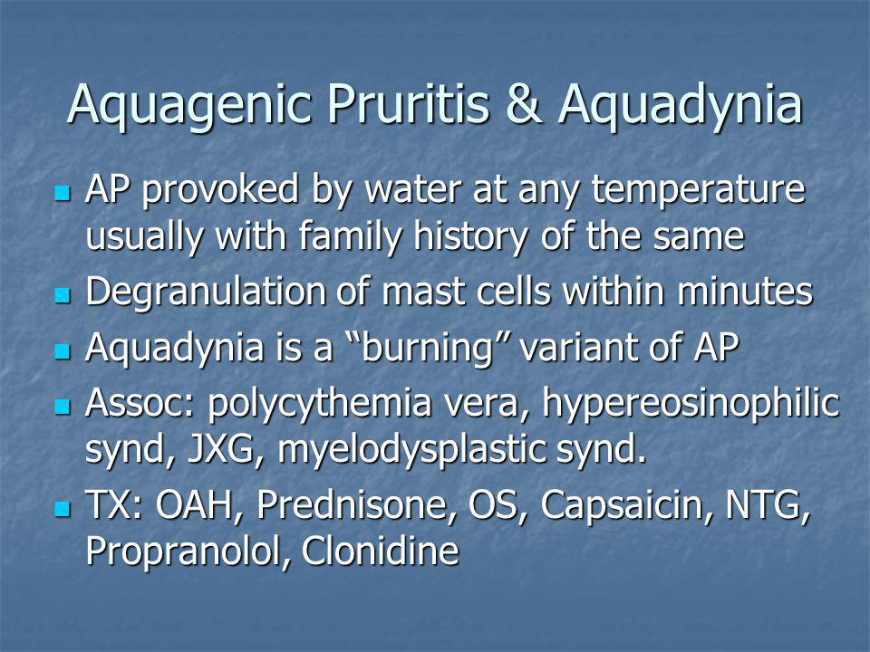 Aquagenic Pruritis & Aquadynia AP provoked by water at any temperature usually with family history of the same AP provoked by water at any temperature usually with family history of the same Degranulation of mast cells within minutes Degranulation of mast cells within minutes Aquadynia is a burning variant of AP Aquadynia is a burning variant of AP Assoc: polycythemia vera, hypereosinophilic synd, JXG, myelodysplastic synd.