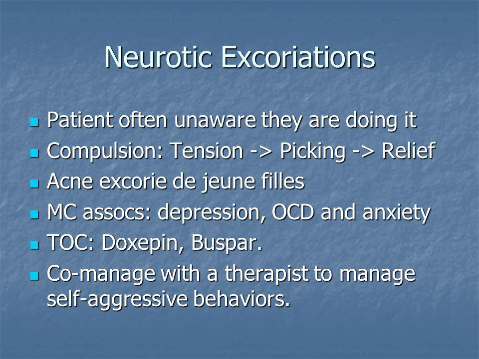Neurotic Excoriations Patient often unaware they are doing it Patient often unaware they are doing it Compulsion: Tension -> Picking -> Relief Compuls