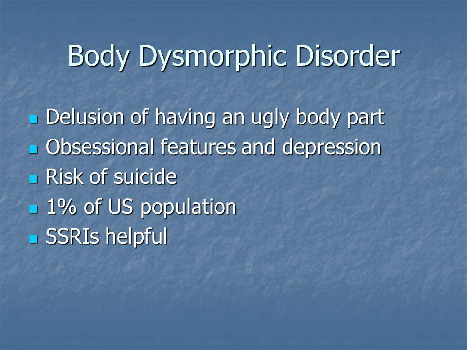 Body Dysmorphic Disorder Delusion of having an ugly body part Delusion of having an ugly body part Obsessional features and depression Obsessional features and depression Risk of suicide Risk of suicide 1% of US population 1% of US population SSRIs helpful SSRIs helpful