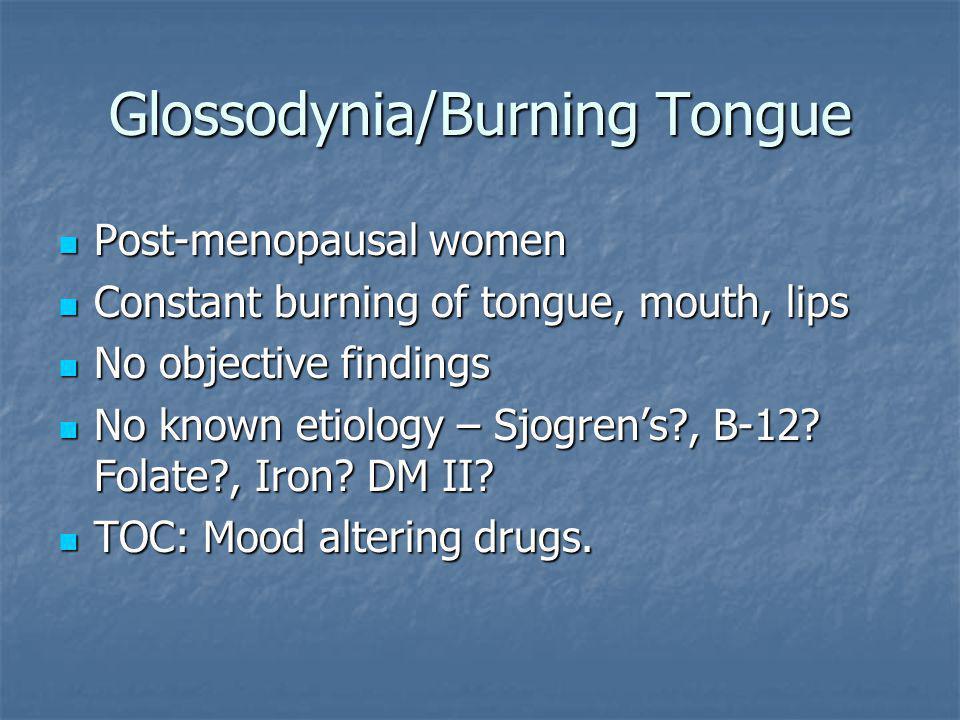 Glossodynia/Burning Tongue Post-menopausal women Post-menopausal women Constant burning of tongue, mouth, lips Constant burning of tongue, mouth, lips No objective findings No objective findings No known etiology – Sjogren's , B-12.