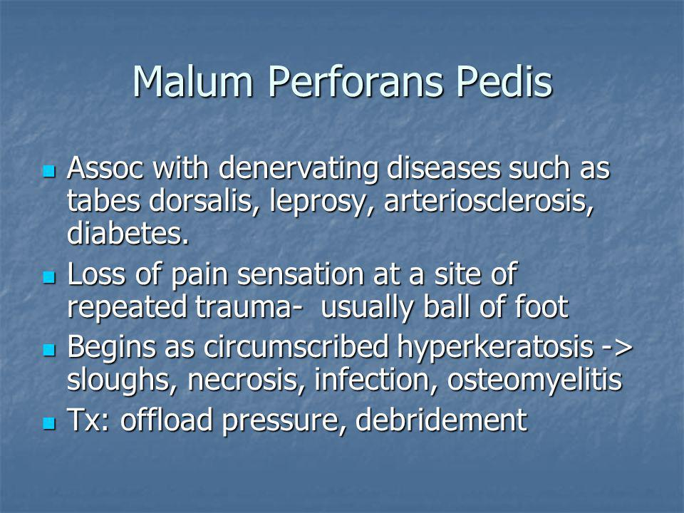 Malum Perforans Pedis Assoc with denervating diseases such as tabes dorsalis, leprosy, arteriosclerosis, diabetes. Assoc with denervating diseases suc