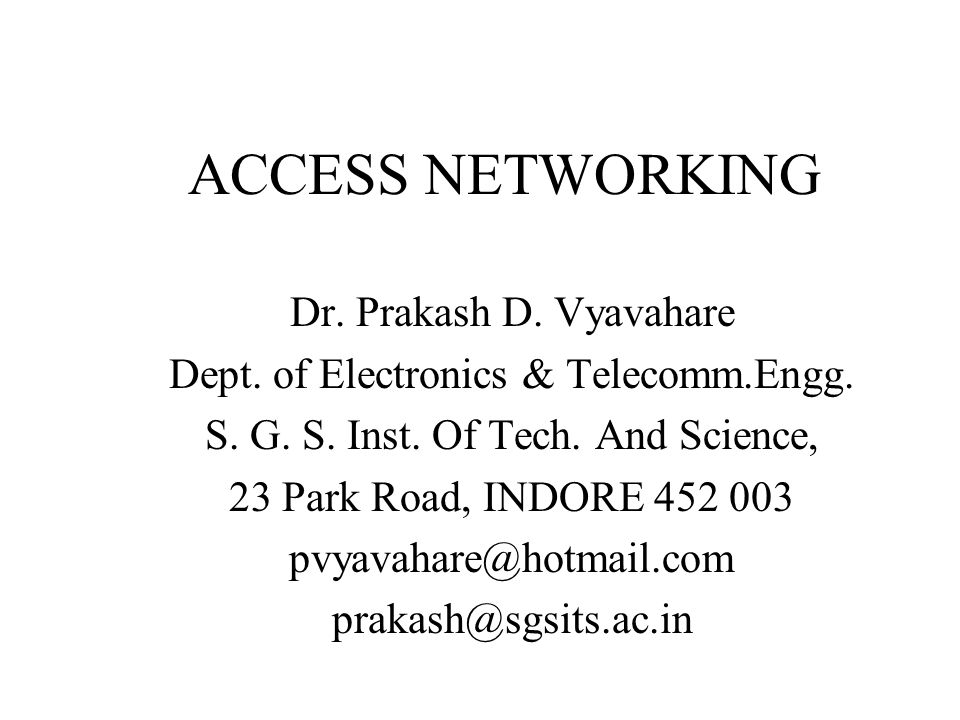 Various Access Options Narrow band –PSTN based access –ISDN based access –Cellular based (Cellular digital packet data) –PLCC based Broad band –xDSL –Cable modems –Fixed wireless –FTTx (PON)