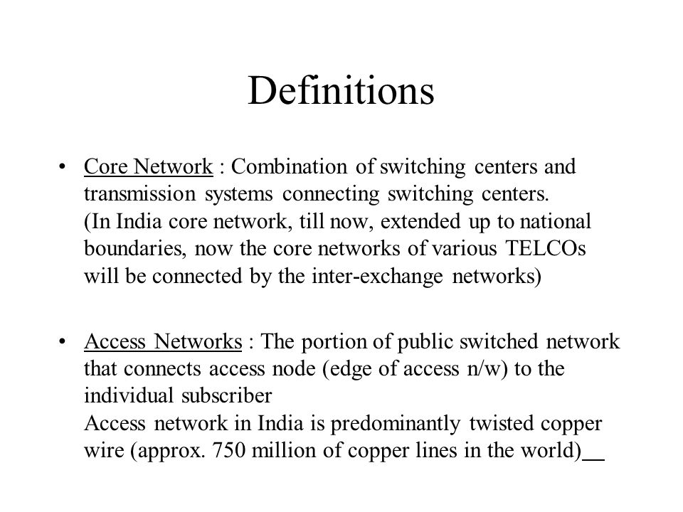 Definitions Core Network : Combination of switching centers and transmission systems connecting switching centers.