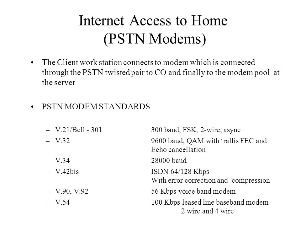Internet Access to Home (PSTN Modems) The Client work station connects to modem which is connected through the PSTN twisted pair to CO and finally to the modem pool at the server PSTN MODEM STANDARDS –V.21/Bell - 301300 baud, FSK, 2-wire, async –V.329600 baud, QAM with trallis FEC and Echo cancellation –V.3428000 baud –V.42bisISDN 64/128 Kbps With error correction and compression –V.90, V.9256 Kbps voice band modem –V.54100 Kbps leased line baseband modem 2 wire and 4 wire