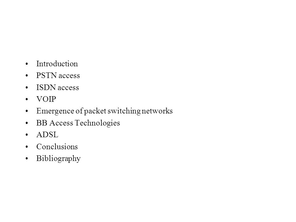Introduction PSTN access ISDN access VOIP Emergence of packet switching networks BB Access Technologies ADSL Conclusions Bibliography