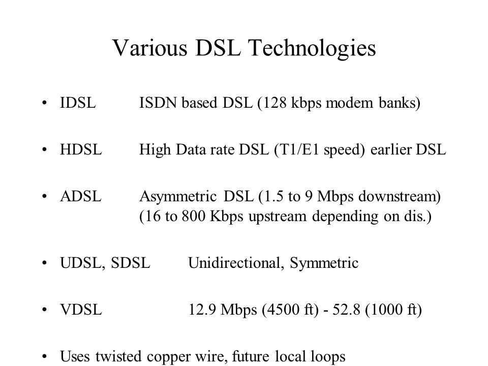 Various DSL Technologies IDSLISDN based DSL (128 kbps modem banks) HDSLHigh Data rate DSL (T1/E1 speed) earlier DSL ADSLAsymmetric DSL (1.5 to 9 Mbps downstream) (16 to 800 Kbps upstream depending on dis.) UDSL, SDSLUnidirectional, Symmetric VDSL12.9 Mbps (4500 ft) - 52.8 (1000 ft) Uses twisted copper wire, future local loops