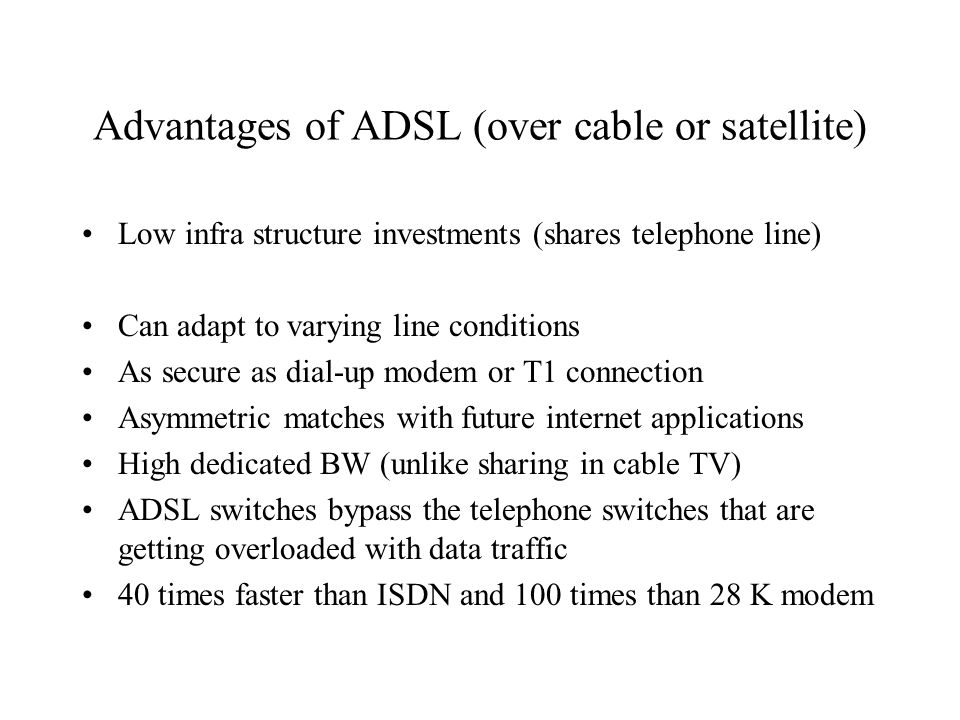Advantages of ADSL (over cable or satellite) Low infra structure investments (shares telephone line) Can adapt to varying line conditions As secure as dial-up modem or T1 connection Asymmetric matches with future internet applications High dedicated BW (unlike sharing in cable TV) ADSL switches bypass the telephone switches that are getting overloaded with data traffic 40 times faster than ISDN and 100 times than 28 K modem