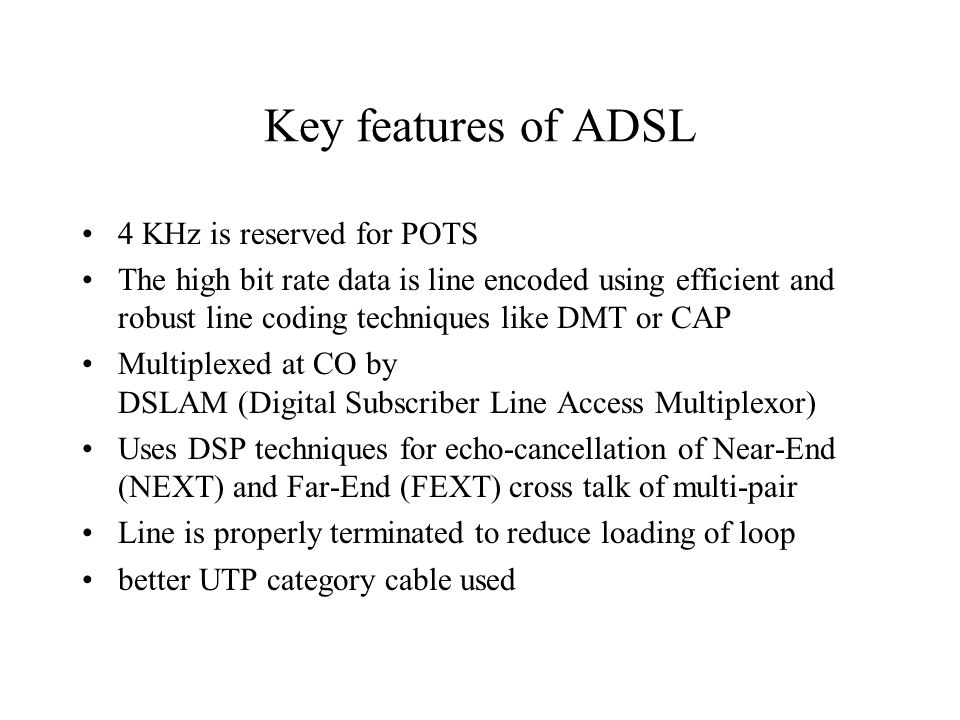 Key features of ADSL 4 KHz is reserved for POTS The high bit rate data is line encoded using efficient and robust line coding techniques like DMT or CAP Multiplexed at CO by DSLAM (Digital Subscriber Line Access Multiplexor) Uses DSP techniques for echo-cancellation of Near-End (NEXT) and Far-End (FEXT) cross talk of multi-pair Line is properly terminated to reduce loading of loop better UTP category cable used