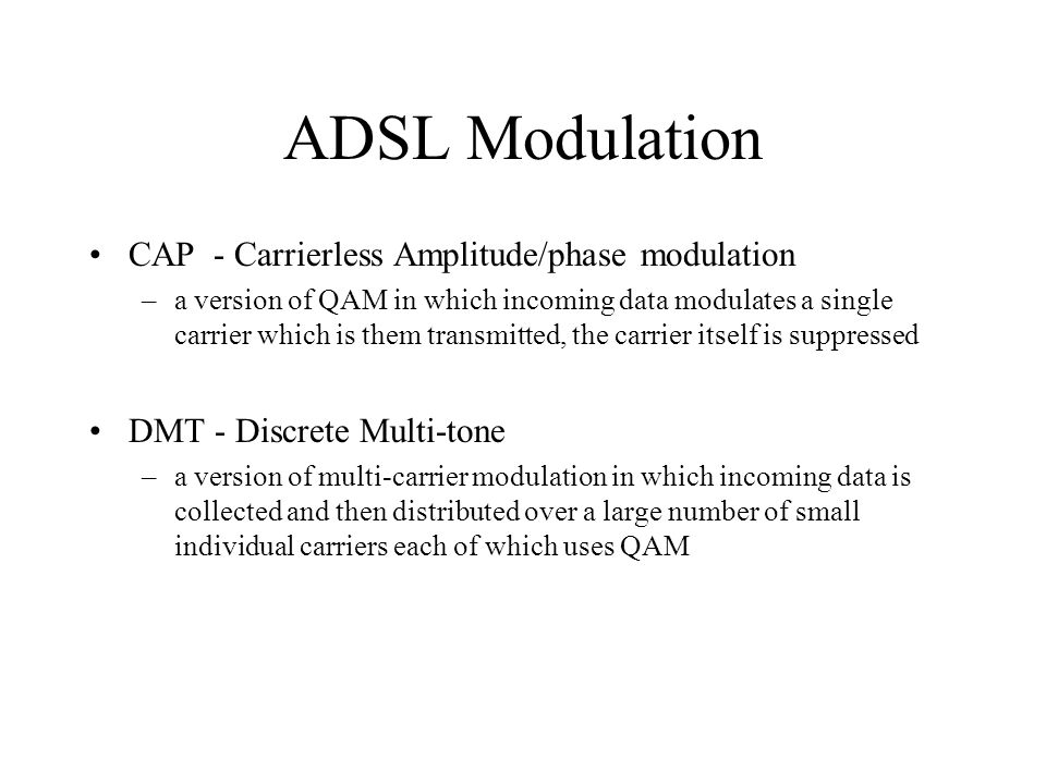 ADSL Modulation CAP - Carrierless Amplitude/phase modulation –a version of QAM in which incoming data modulates a single carrier which is them transmitted, the carrier itself is suppressed DMT - Discrete Multi-tone –a version of multi-carrier modulation in which incoming data is collected and then distributed over a large number of small individual carriers each of which uses QAM