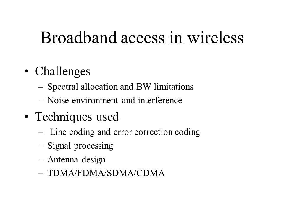 Broadband access in wireless Challenges –Spectral allocation and BW limitations –Noise environment and interference Techniques used – Line coding and error correction coding –Signal processing –Antenna design –TDMA/FDMA/SDMA/CDMA