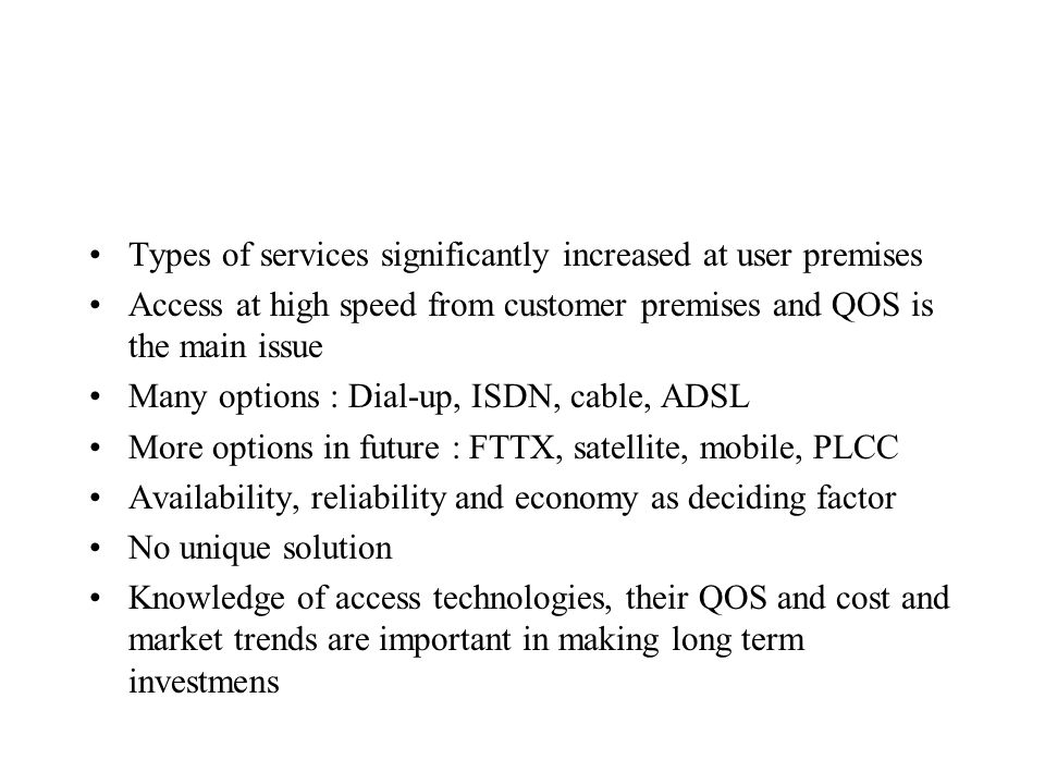 Types of services significantly increased at user premises Access at high speed from customer premises and QOS is the main issue Many options : Dial-up, ISDN, cable, ADSL More options in future : FTTX, satellite, mobile, PLCC Availability, reliability and economy as deciding factor No unique solution Knowledge of access technologies, their QOS and cost and market trends are important in making long term investmens