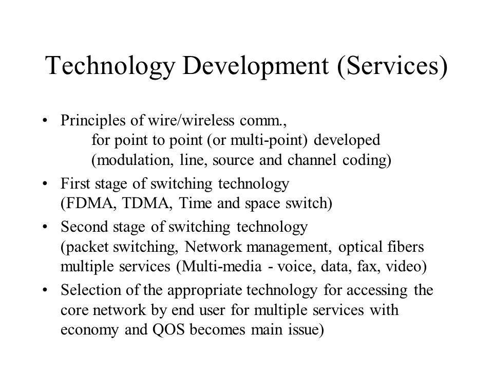 Technology Development (Services) Principles of wire/wireless comm., for point to point (or multi-point) developed (modulation, line, source and channel coding) First stage of switching technology (FDMA, TDMA, Time and space switch) Second stage of switching technology (packet switching, Network management, optical fibers multiple services (Multi-media - voice, data, fax, video) Selection of the appropriate technology for accessing the core network by end user for multiple services with economy and QOS becomes main issue)