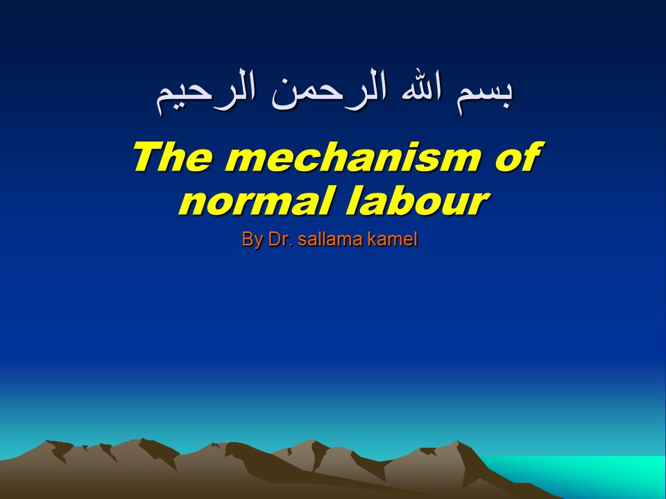 بسم الله الرحمن الرحيم The mechanism of normal labour By Dr. sallama kamel