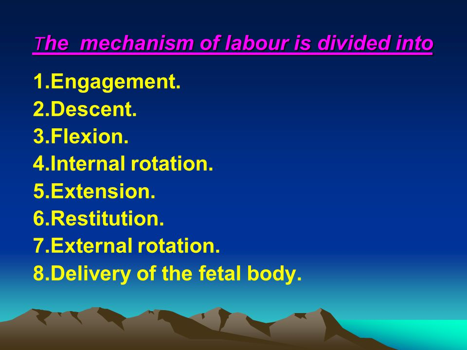 T he mechanism of labour is divided into 1.Engagement. 2.Descent. 3.Flexion. 4.Internal rotation. 5.Extension. 6.Restitution. 7.External rotation. 8.D