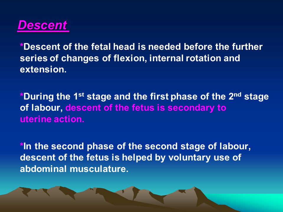 Descent *Descent of the fetal head is needed before the further series of changes of flexion, internal rotation and extension. *During the 1 st stage