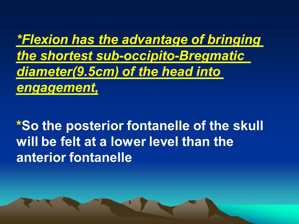 *Flexion has the advantage of bringing the shortest sub-occipito-Bregmatic diameter(9.5cm) of the head into engagement, *So the posterior fontanelle o