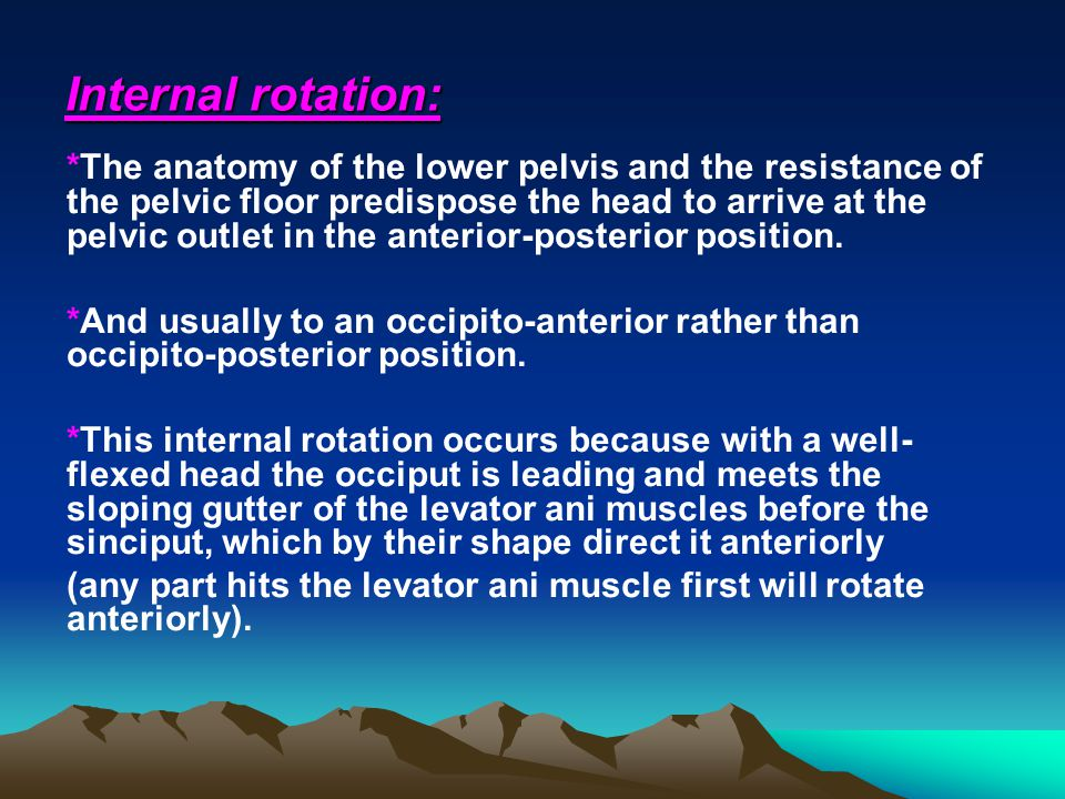 Internal rotation: *The anatomy of the lower pelvis and the resistance of the pelvic floor predispose the head to arrive at the pelvic outlet in the a