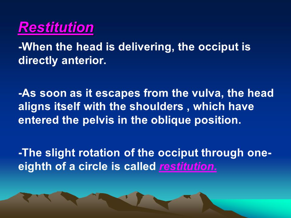 Restitution -When the head is delivering, the occiput is directly anterior. -As soon as it escapes from the vulva, the head aligns itself with the sho