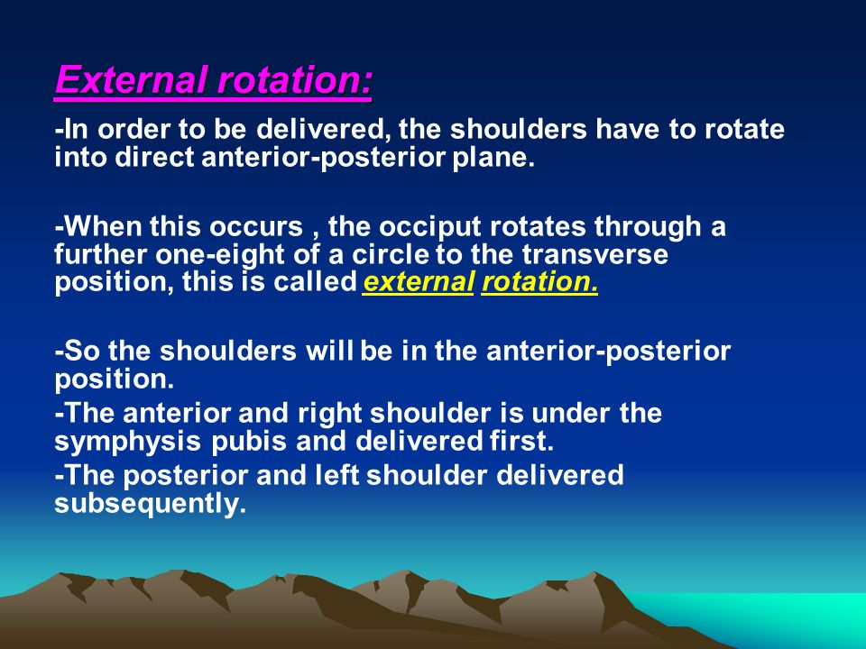 External rotation: -In order to be delivered, the shoulders have to rotate into direct anterior-posterior plane. -When this occurs, the occiput rotate