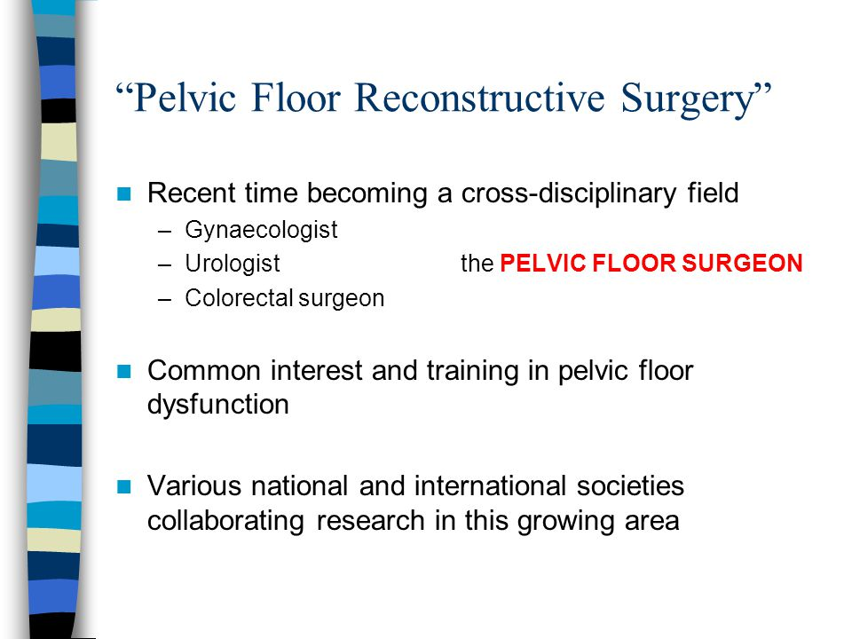 Pelvic Floor Reconstructive Surgery Recent time becoming a cross-disciplinary field –Gynaecologist –Urologist the PELVIC FLOOR SURGEON –Colorectal surgeon Common interest and training in pelvic floor dysfunction Various national and international societies collaborating research in this growing area