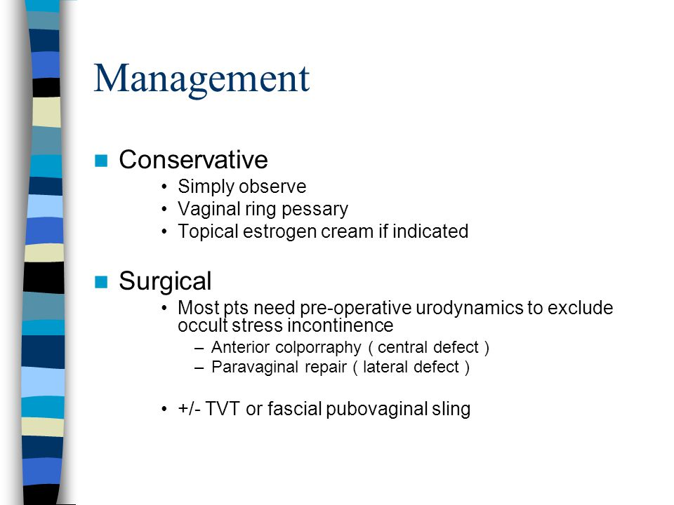 Management Conservative Simply observe Vaginal ring pessary Topical estrogen cream if indicated Surgical Most pts need pre-operative urodynamics to exclude occult stress incontinence –Anterior colporraphy ( central defect ) –Paravaginal repair ( lateral defect ) +/- TVT or fascial pubovaginal sling