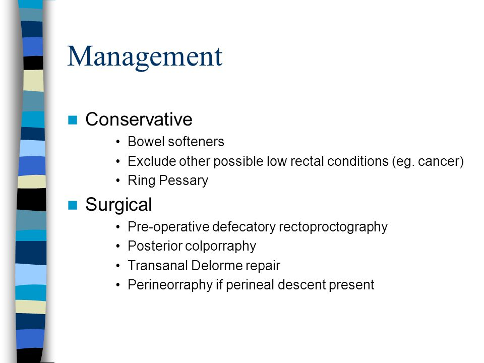 Management Conservative Bowel softeners Exclude other possible low rectal conditions (eg. cancer) Ring Pessary Surgical Pre-operative defecatory recto