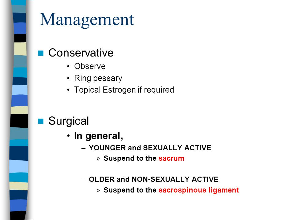 Management Conservative Observe Ring pessary Topical Estrogen if required Surgical In general, –YOUNGER and SEXUALLY ACTIVE »Suspend to the sacrum –OLDER and NON-SEXUALLY ACTIVE »Suspend to the sacrospinous ligament