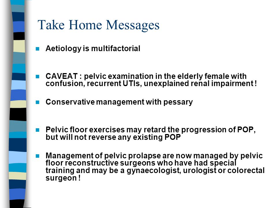 Take Home Messages Aetiology is multifactorial CAVEAT : pelvic examination in the elderly female with confusion, recurrent UTIs, unexplained renal impairment .