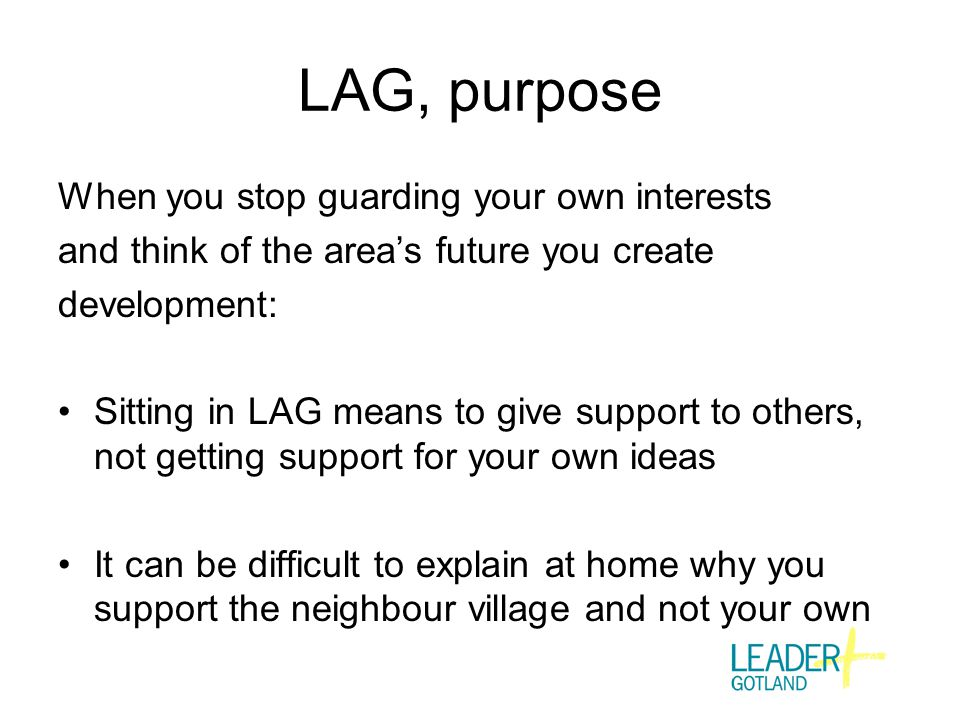 LAG, purpose When you stop guarding your own interests and think of the area's future you create development: Sitting in LAG means to give support to others, not getting support for your own ideas It can be difficult to explain at home why you support the neighbour village and not your own