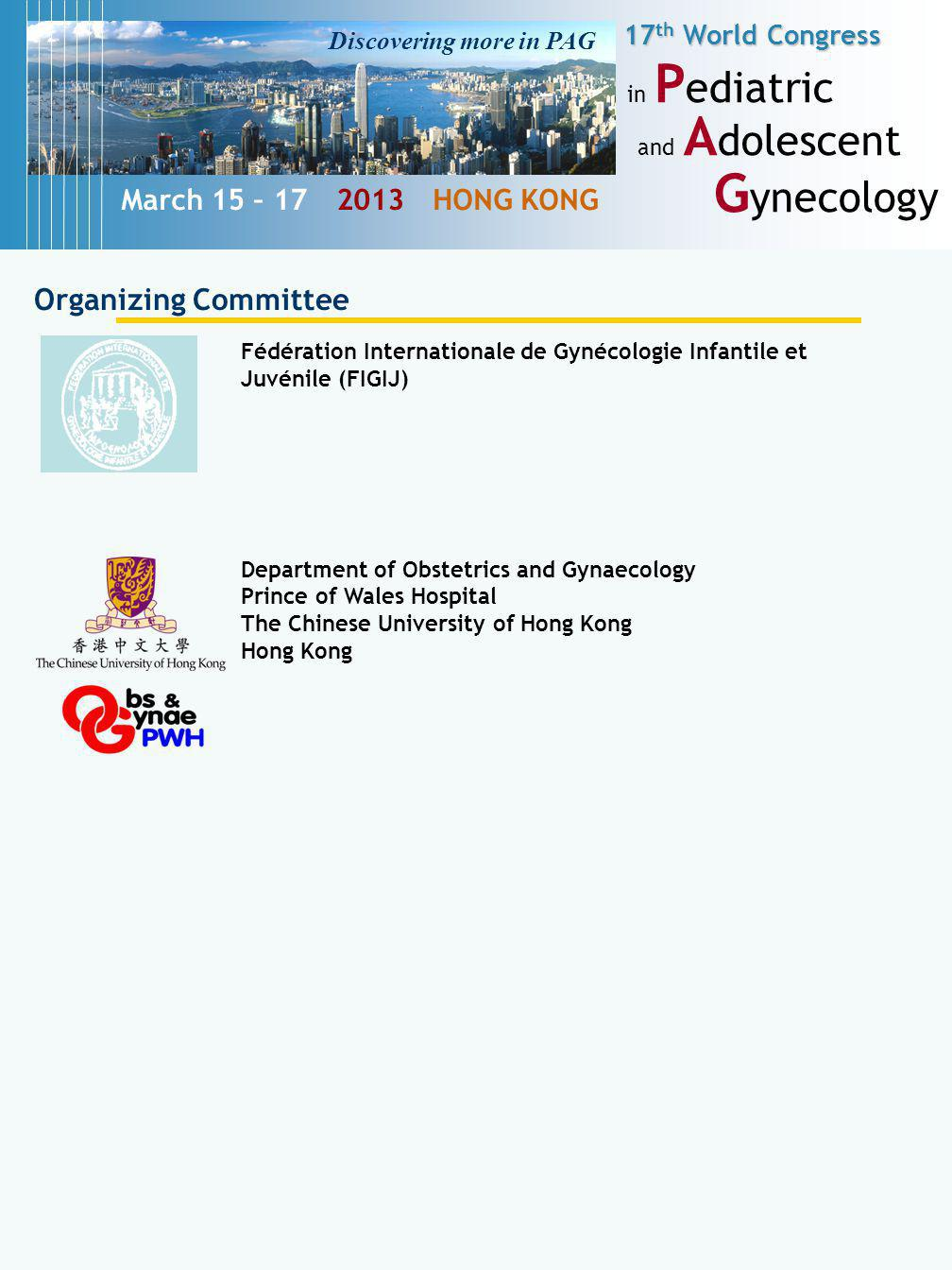 17 th World Congress in P ediatric and A dolescent G ynecology March 15 – 17 2013 HONG KONG Organizing Committee Fédération Internationale de Gynécologie Infantile et Juvénile (FIGIJ) Department of Obstetrics and Gynaecology Prince of Wales Hospital The Chinese University of Hong Kong Hong Kong Discovering more in PAG