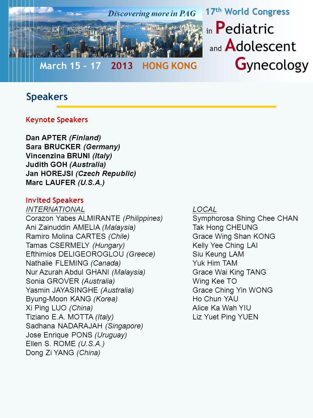 17 th World Congress in P ediatric and A dolescent G ynecology March 15 – 17 2013 HONG KONG Speakers Keynote Speakers Dan APTER (Finland) Sara BRUCKER (Germany) Vincenzina BRUNI (Italy) Judith GOH (Australia) Jan HOREJSI (Czech Republic) Marc LAUFER (U.S.A.) Invited Speakers INTERNATIONALLOCAL Corazon Yabes ALMIRANTE (Philippines)Symphorosa Shing Chee CHAN Ani Zainuddin AMELIA (Malaysia)Tak Hong CHEUNG Ramiro Molina CARTES (Chile)Grace Wing Shan KONG Tamas CSERMELY (Hungary)Kelly Yee Ching LAI Efthimios DELIGEOROGLOU (Greece)Siu Keung LAM Nathalie FLEMING (Canada)Yuk Him TAM Nur Azurah Abdul GHANI (Malaysia)Grace Wai King TANG Sonia GROVER (Australia)Wing Kee TO Yasmin JAYASINGHE (Australia)Grace Ching Yin WONG Byung-Moon KANG (Korea)Ho Chun YAU Xi Ping LUO (China)Alice Ka Wah YIU Tiziano E.A.