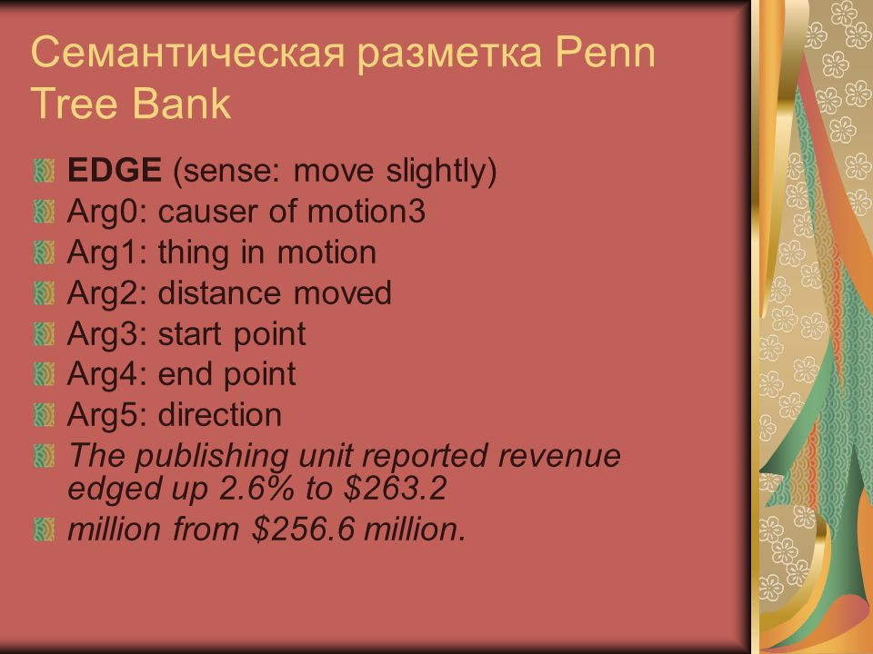 Семантическая разметка Penn Tree Bank EDGE (sense: move slightly) Arg0: causer of motion3 Arg1: thing in motion Arg2: distance moved Arg3: start point Arg4: end point Arg5: direction The publishing unit reported revenue edged up 2.6% to $263.2 million from $256.6 million.