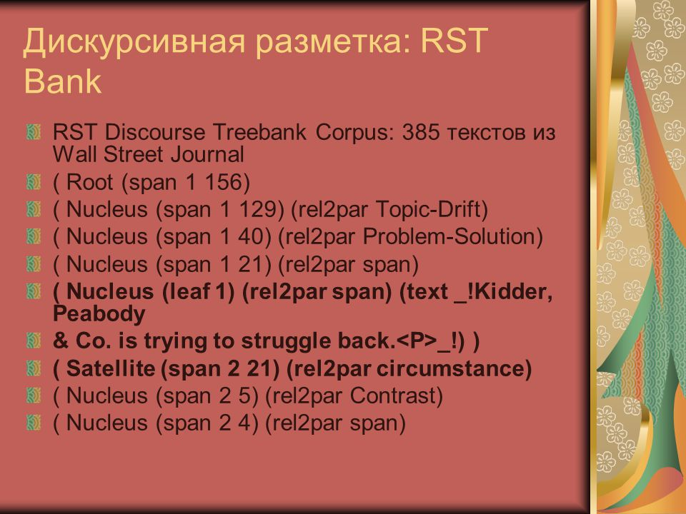 Дискурсивная разметка: RST Bank RST Discourse Treebank Corpus: 385 текстов из Wall Street Journal ( Root (span 1 156) ( Nucleus (span 1 129) (rel2par Topic-Drift) ( Nucleus (span 1 40) (rel2par Problem-Solution) ( Nucleus (span 1 21) (rel2par span) ( Nucleus (leaf 1) (rel2par span) (text _!Kidder, Peabody & Co.