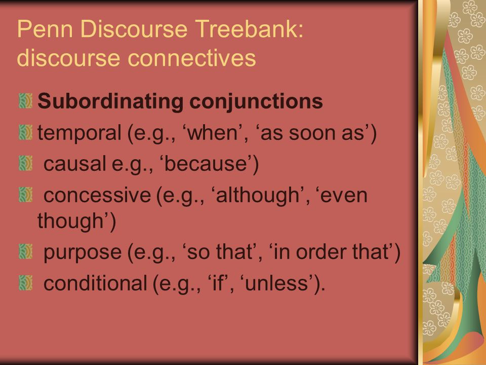 Penn Discourse Treebank: discourse connectives Subordinating conjunctions temporal (e.g., 'when', 'as soon as') causal e.g., 'because') concessive (e.g., 'although', 'even though') purpose (e.g., 'so that', 'in order that') conditional (e.g., 'if', 'unless').